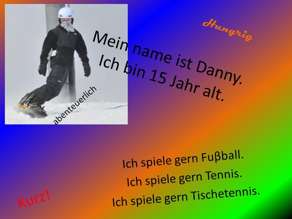 Mein name ist Danny. Ich bin 15 Jahr alt.