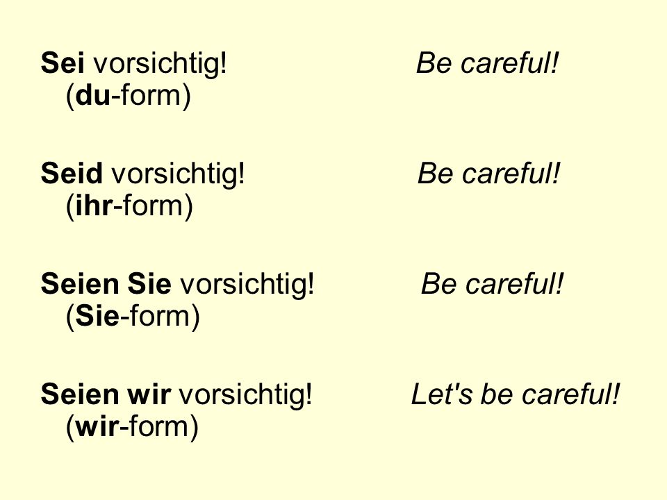 Sei vorsichtig! Be careful! (du-form)