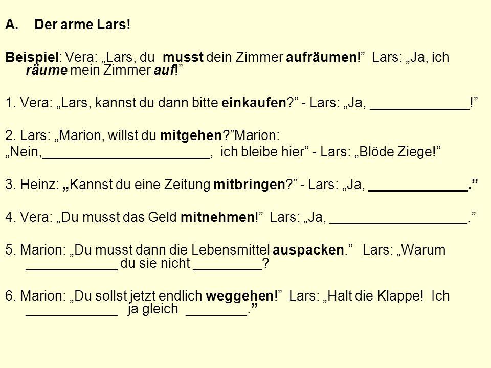 """A. Der arme Lars! Beispiel: Vera: """"Lars, du musst dein Zimmer aufräumen! Lars: """"Ja, ich räume mein Zimmer auf!"""
