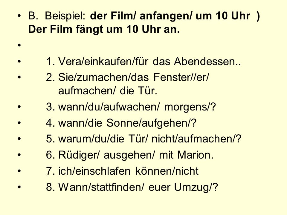 B. Beispiel: der Film/ anfangen/ um 10 Uhr ) Der Film fängt um 10 Uhr an.