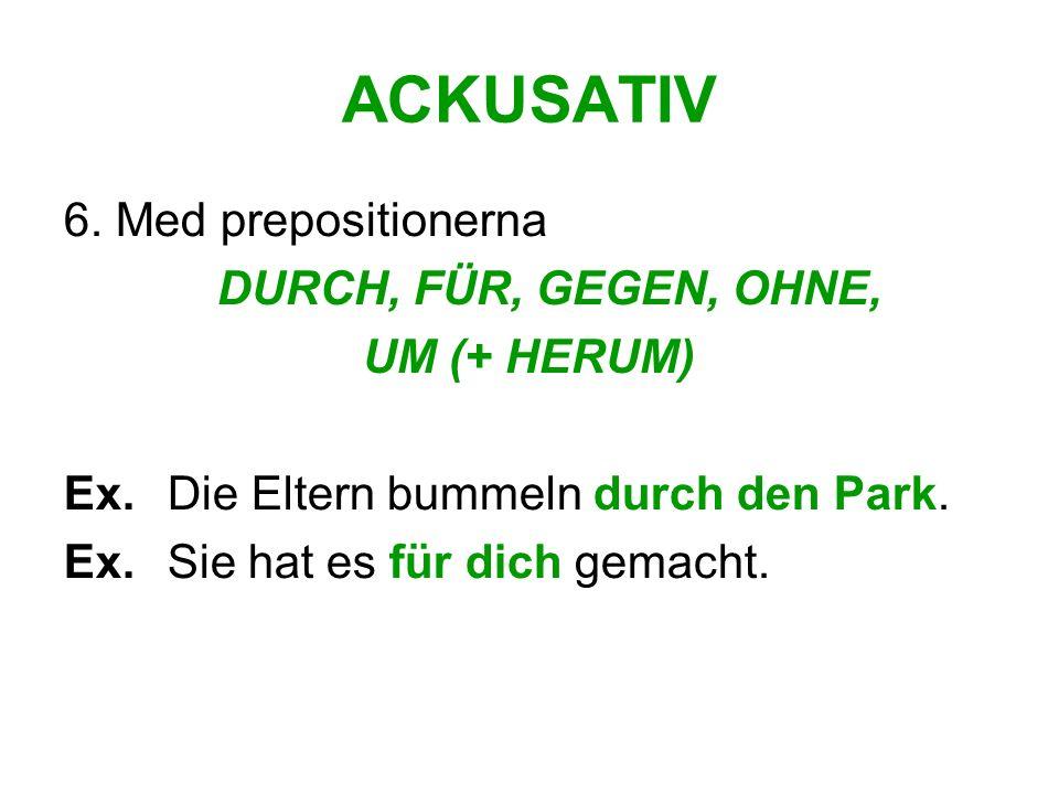 ACKUSATIV 6. Med prepositionerna DURCH, FÜR, GEGEN, OHNE, UM (+ HERUM)