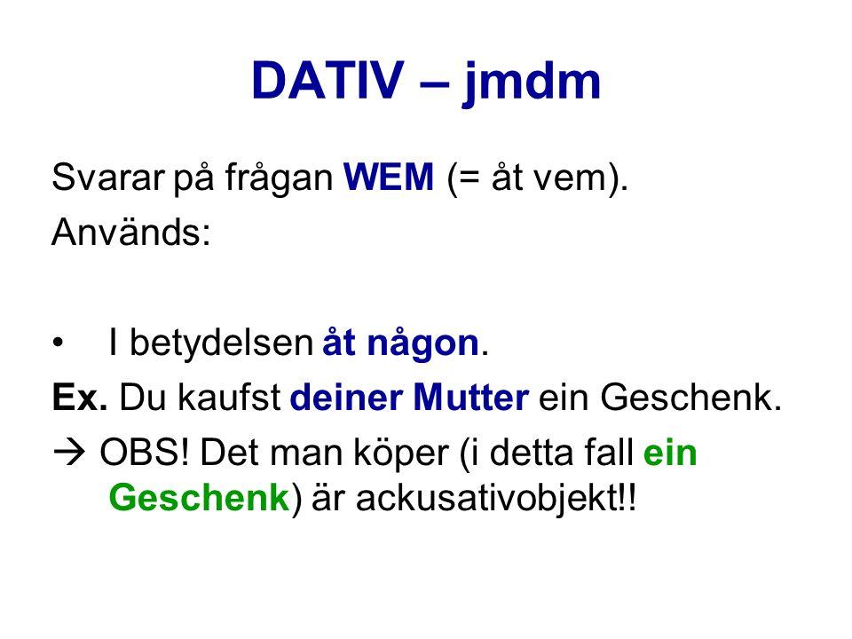 DATIV – jmdm Svarar på frågan WEM (= åt vem). Används: