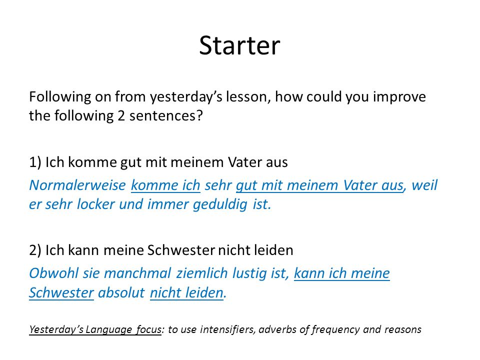 Starter Following on from yesterday's lesson, how could you improve the following 2 sentences 1) Ich komme gut mit meinem Vater aus.