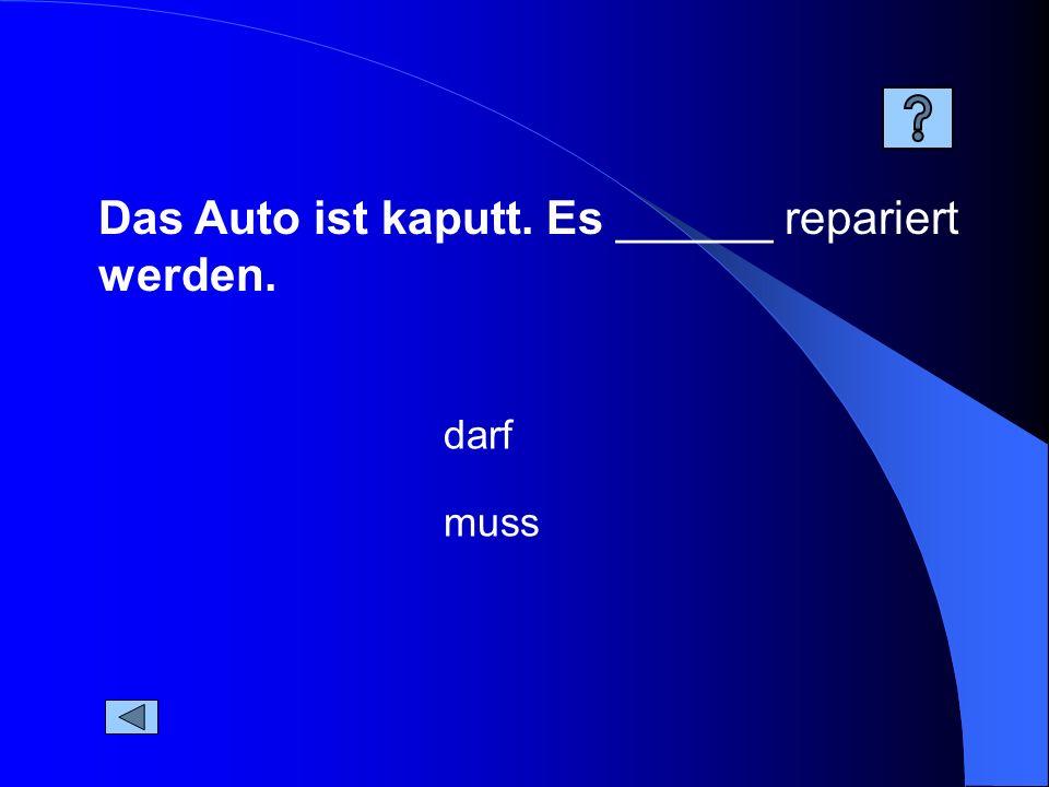 Das Auto ist kaputt. Es ______ repariert werden.