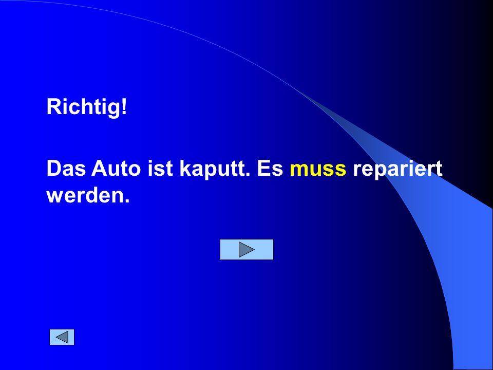 Richtig! Das Auto ist kaputt. Es muss repariert werden.