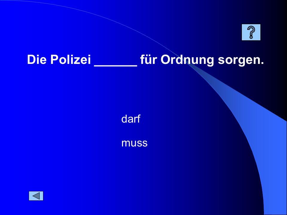 Die Polizei ______ für Ordnung sorgen.