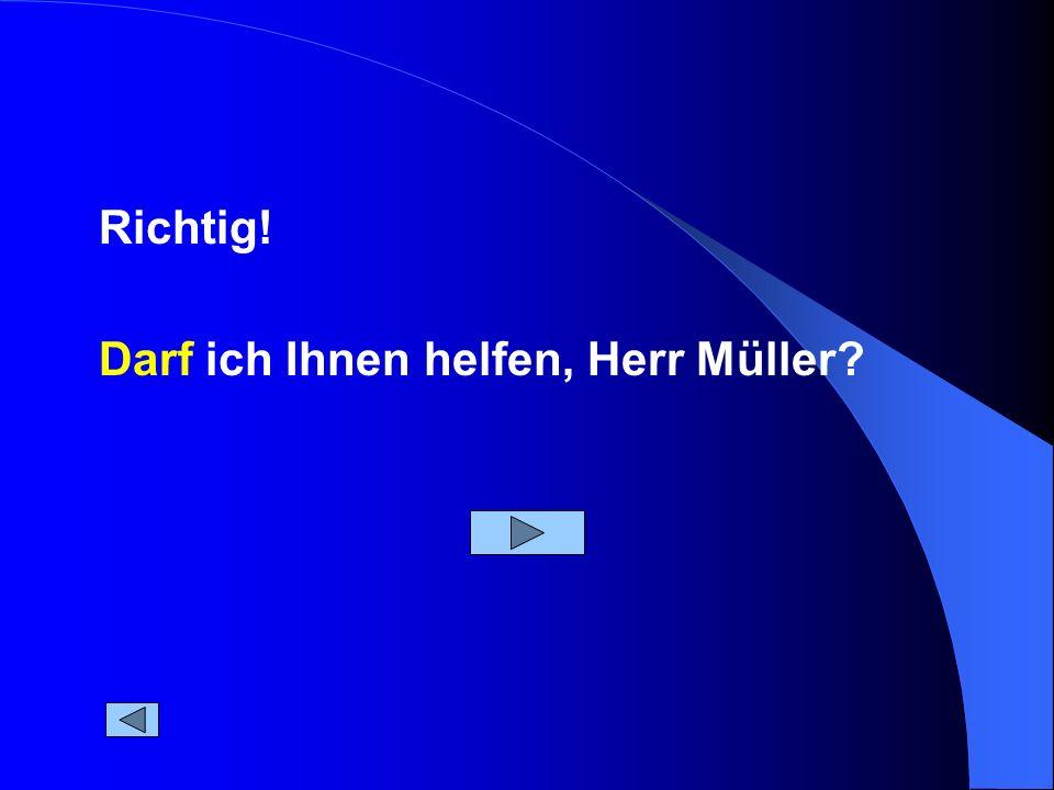 Richtig! Darf ich Ihnen helfen, Herr Müller