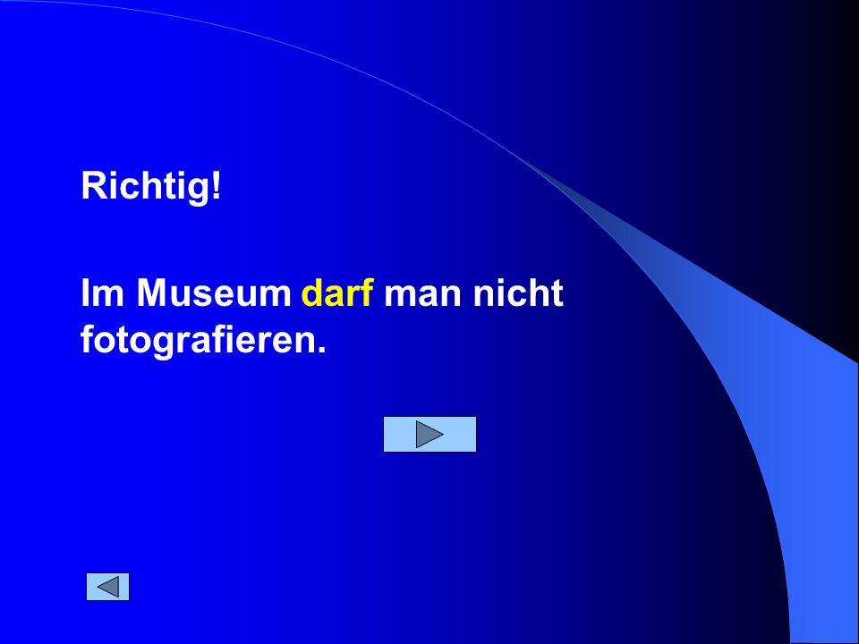 Richtig! Im Museum darf man nicht fotografieren.
