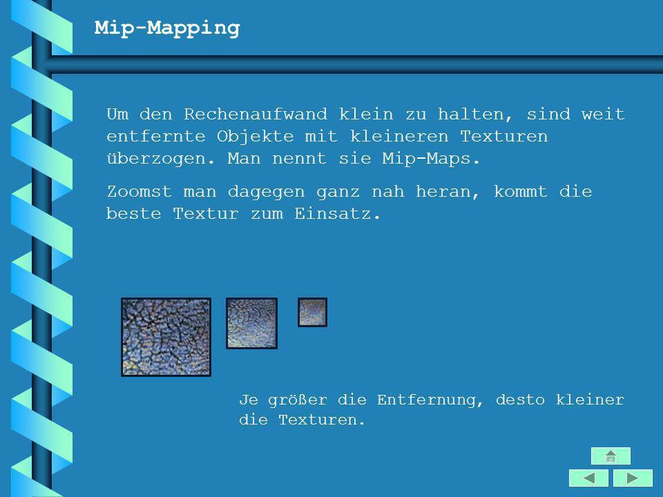 Mip-Mapping Um den Rechenaufwand klein zu halten, sind weit entfernte Objekte mit kleineren Texturen überzogen. Man nennt sie Mip-Maps.