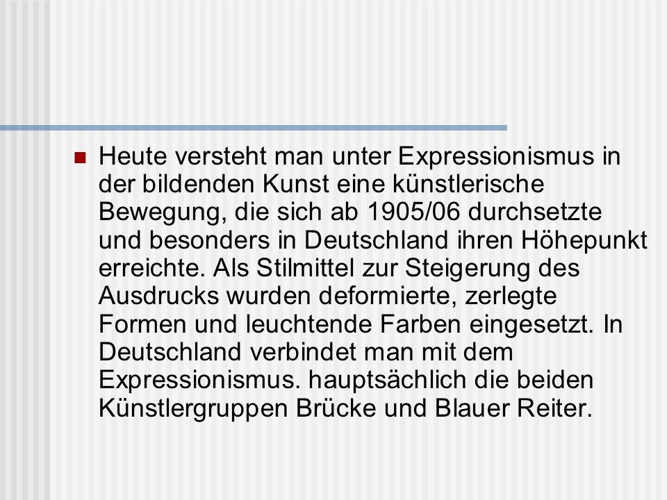 Heute versteht man unter Expressionismus in der bildenden Kunst eine künstlerische Bewegung, die sich ab 1905/06 durchsetzte und besonders in Deutschland ihren Höhepunkt erreichte.