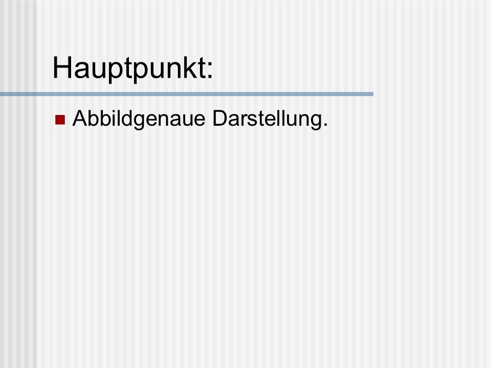 Hauptpunkt: Abbildgenaue Darstellung.