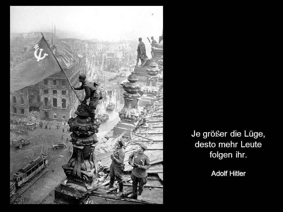 Je größer die Lüge, desto mehr Leute folgen ihr. Adolf Hitler