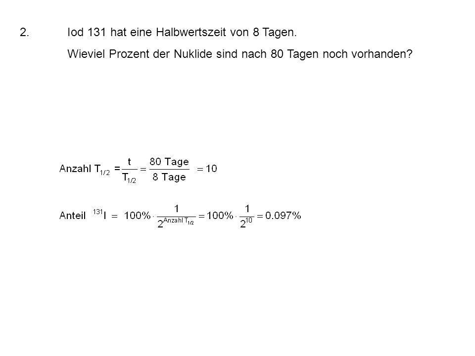 2. Iod 131 hat eine Halbwertszeit von 8 Tagen.