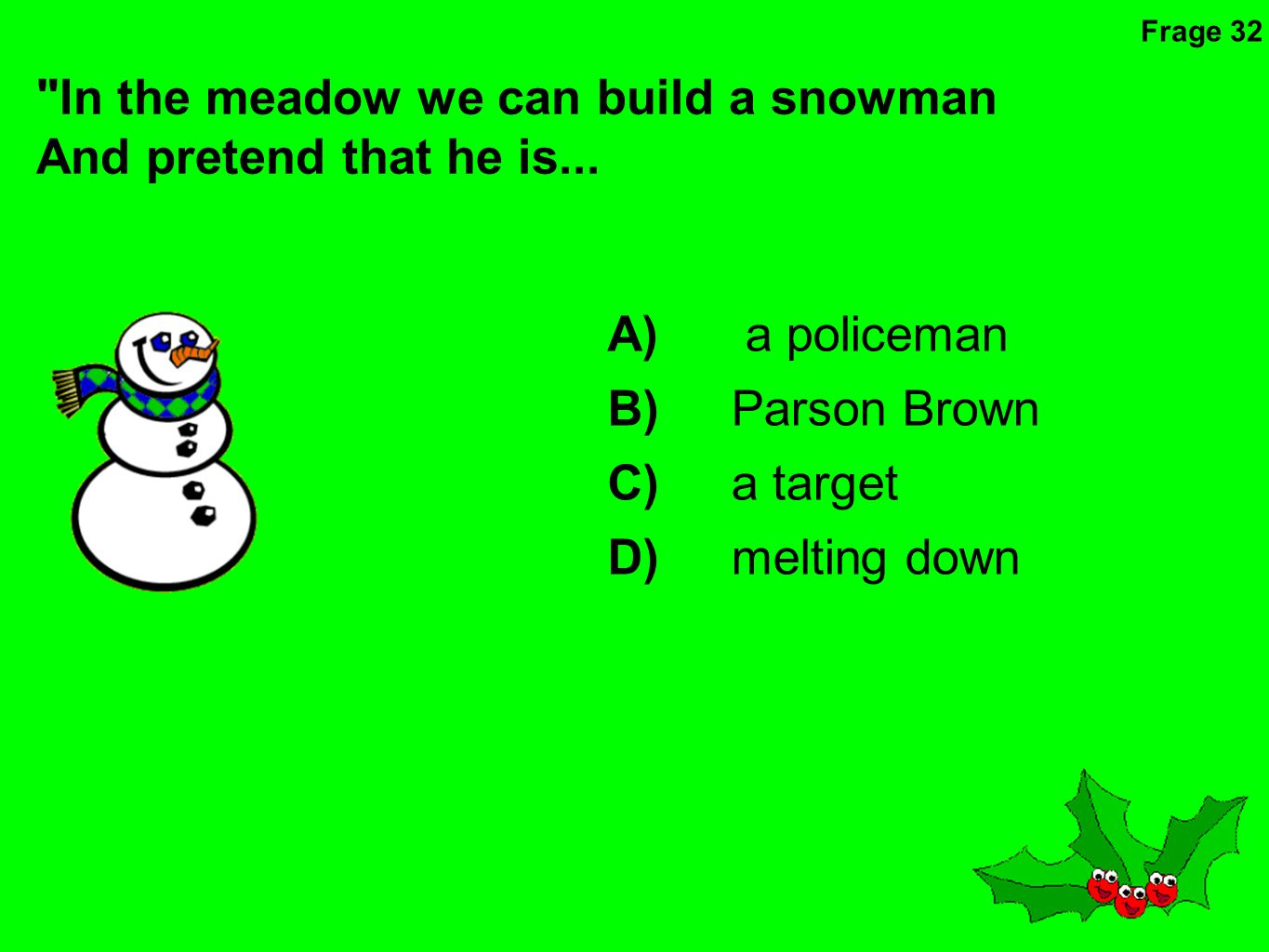 In the meadow we can build a snowman And pretend that he is...