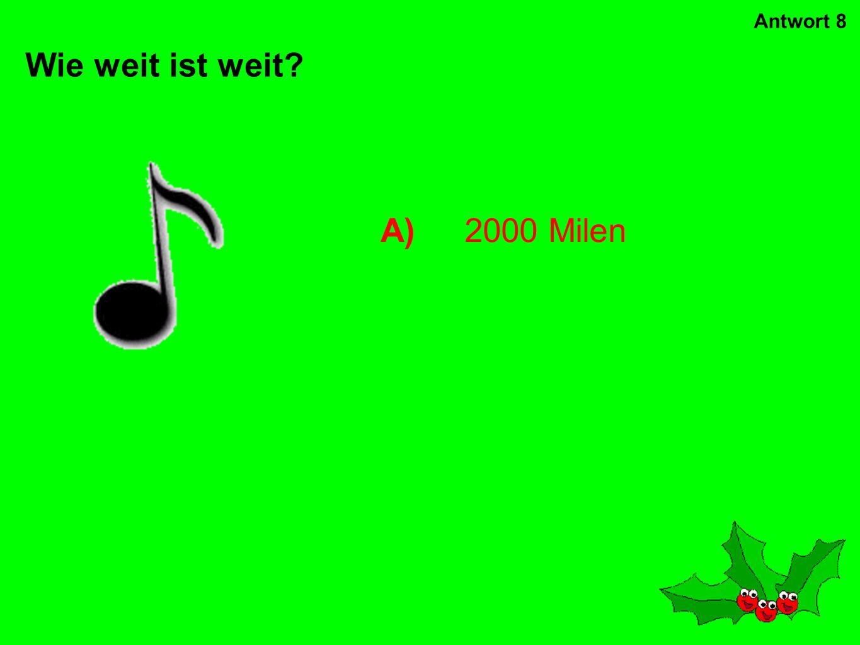 Antwort 8 Wie weit ist weit A) 2000 Milen