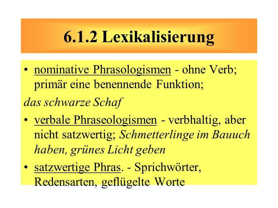 6.1.2 Lexikalisierung nominative Phrasologismen - ohne Verb; primär eine benennende Funktion; das schwarze Schaf.