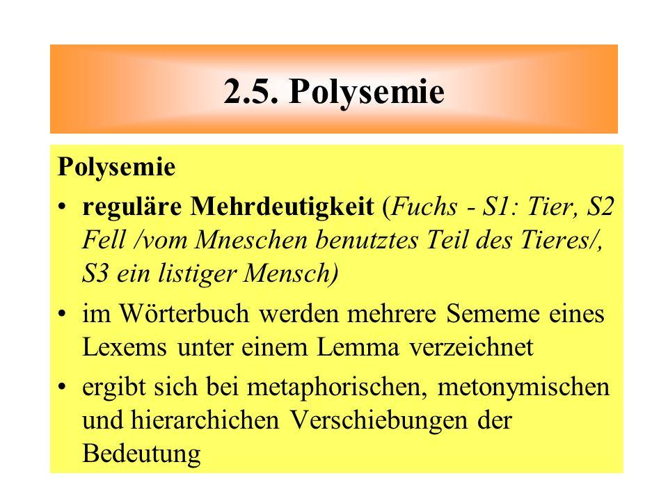 2.5. Polysemie Polysemie. reguläre Mehrdeutigkeit (Fuchs - S1: Tier, S2 Fell /vom Mneschen benutztes Teil des Tieres/, S3 ein listiger Mensch)