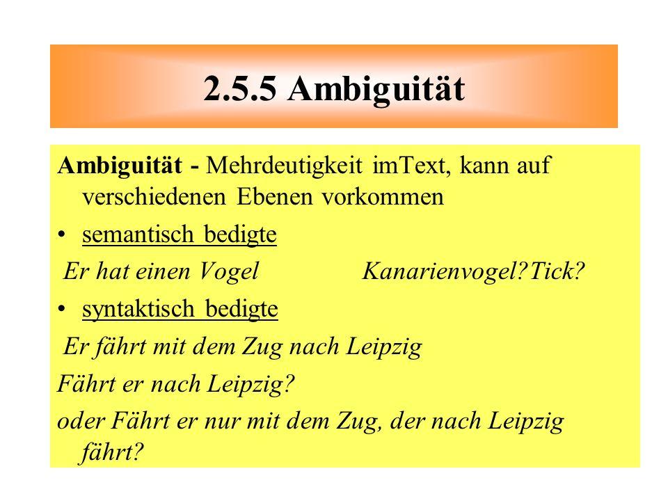 2.5.5 Ambiguität Ambiguität - Mehrdeutigkeit imText, kann auf verschiedenen Ebenen vorkommen. semantisch bedigte.