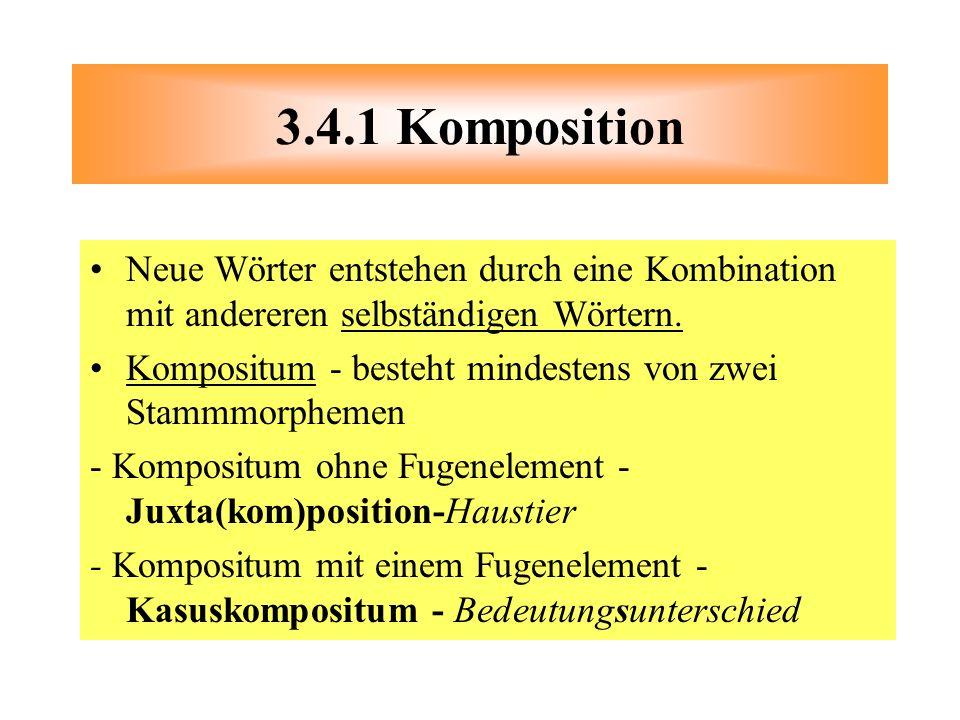3.4.1 Komposition Neue Wörter entstehen durch eine Kombination mit andereren selbständigen Wörtern.