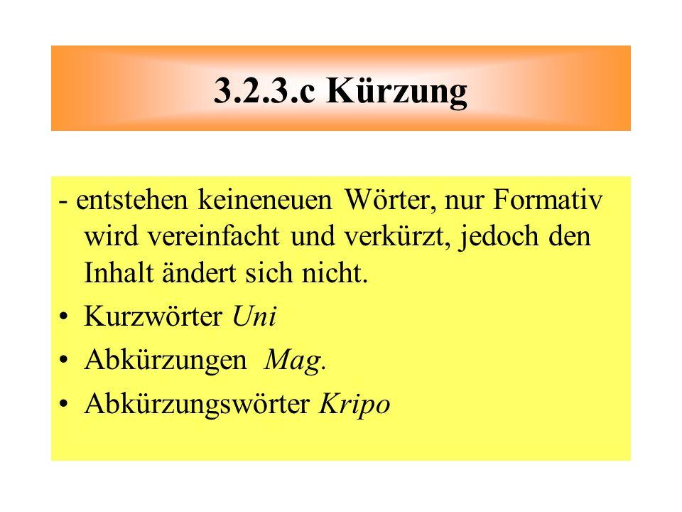 3.2.3.c Kürzung - entstehen keineneuen Wörter, nur Formativ wird vereinfacht und verkürzt, jedoch den Inhalt ändert sich nicht.
