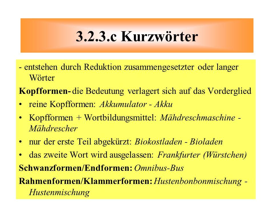 3.2.3.c Kurzwörter - entstehen durch Reduktion zusammengesetzter oder langer Wörter. Kopfformen- die Bedeutung verlagert sich auf das Vorderglied.