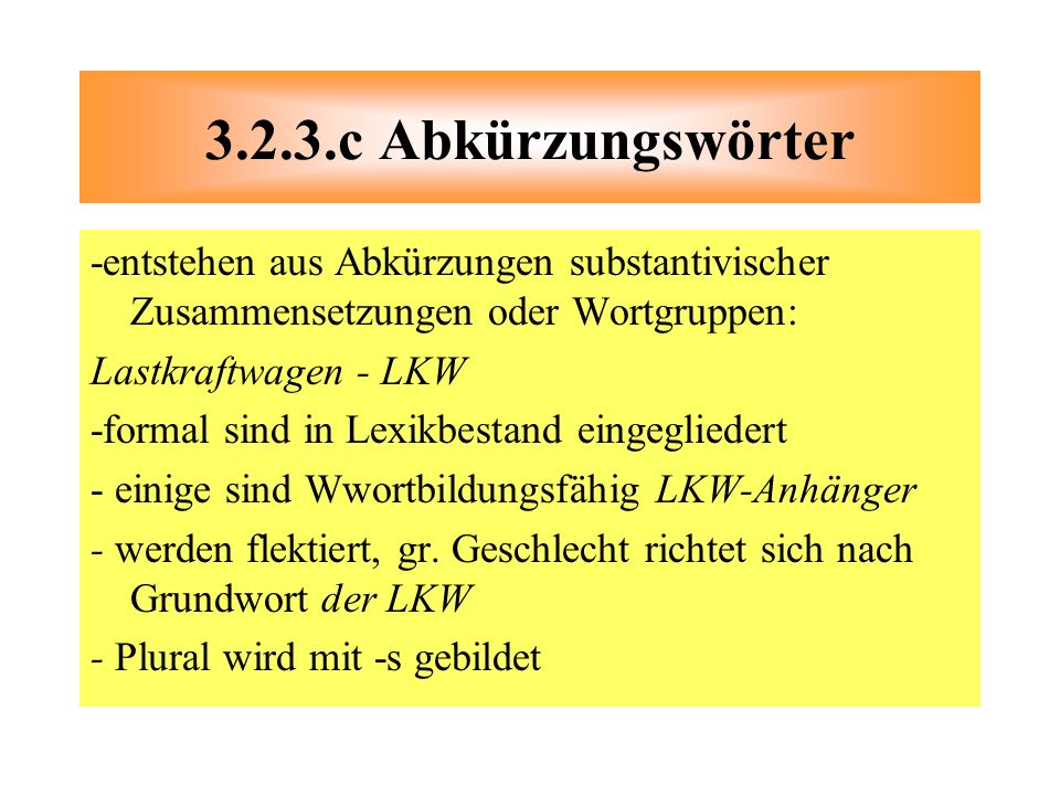 3.2.3.c Abkürzungswörter -entstehen aus Abkürzungen substantivischer Zusammensetzungen oder Wortgruppen: