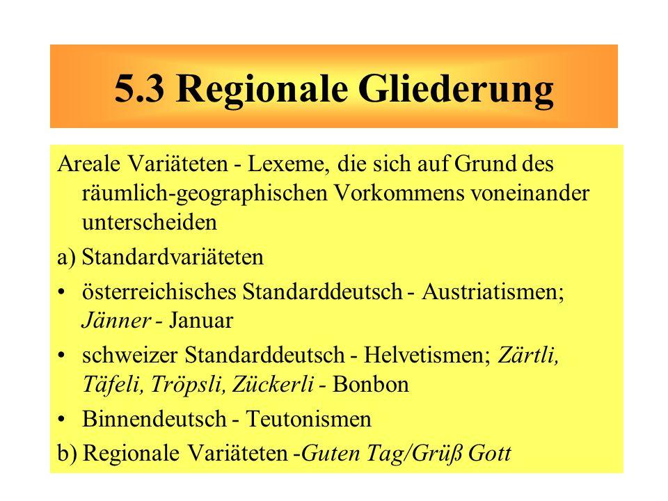 5.3 Regionale Gliederung Areale Variäteten - Lexeme, die sich auf Grund des räumlich-geographischen Vorkommens voneinander unterscheiden.