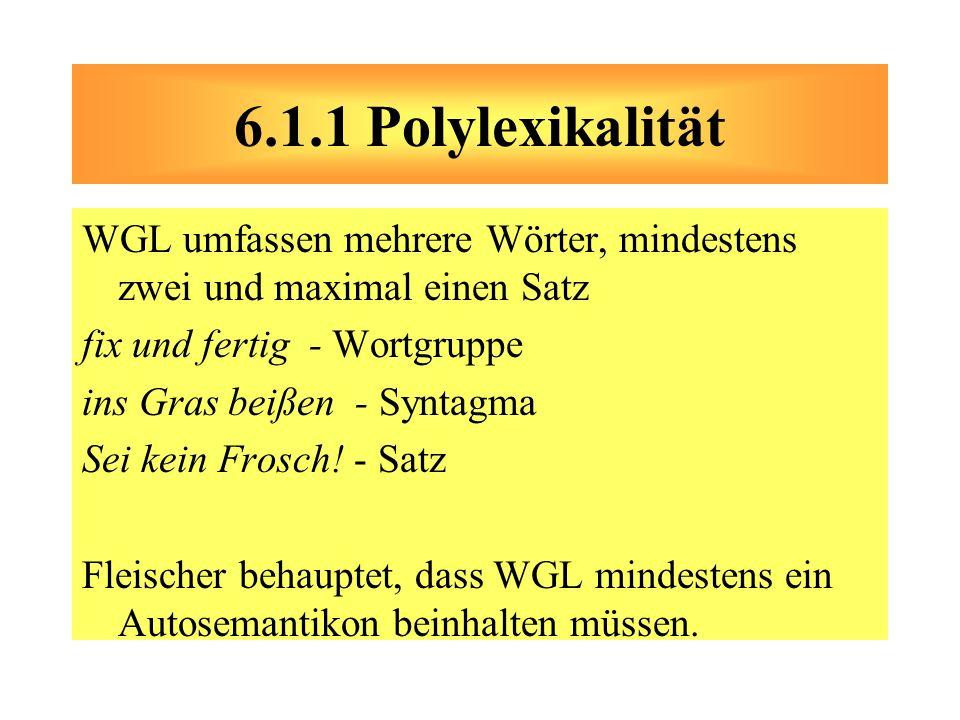 6.1.1 Polylexikalität WGL umfassen mehrere Wörter, mindestens zwei und maximal einen Satz. fix und fertig - Wortgruppe.