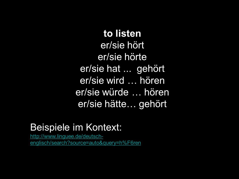 to listen er/sie hört er/sie hörte er/sie hat ... gehört
