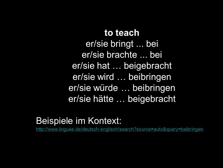 er/sie hat … beigebracht er/sie wird … beibringen