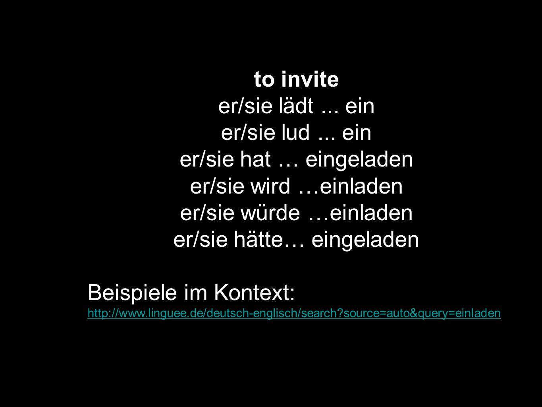 er/sie hat … eingeladen er/sie wird …einladen er/sie würde …einladen