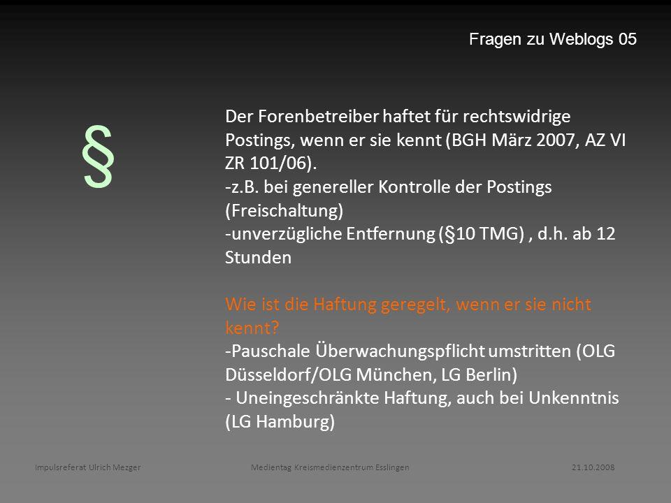 Fragen zu Weblogs 05 Der Forenbetreiber haftet für rechtswidrige Postings, wenn er sie kennt (BGH März 2007, AZ VI ZR 101/06).