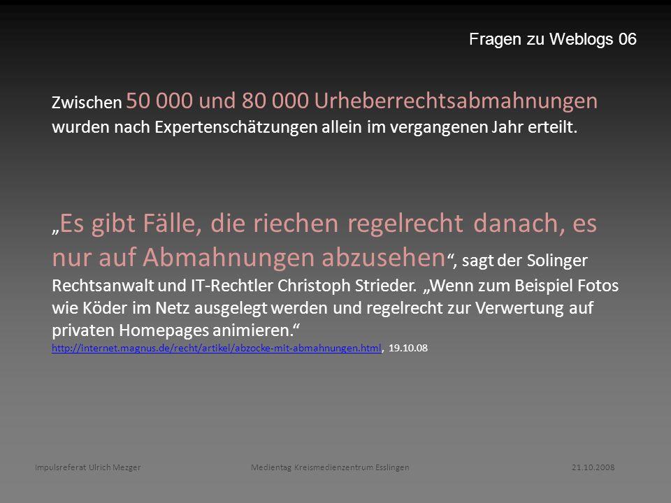 Fragen zu Weblogs 06 Zwischen 50 000 und 80 000 Urheberrechtsabmahnungen wurden nach Expertenschätzungen allein im vergangenen Jahr erteilt.