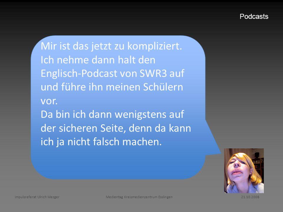 Podcasts Mir ist das jetzt zu kompliziert. Ich nehme dann halt den Englisch-Podcast von SWR3 auf und führe ihn meinen Schülern vor.