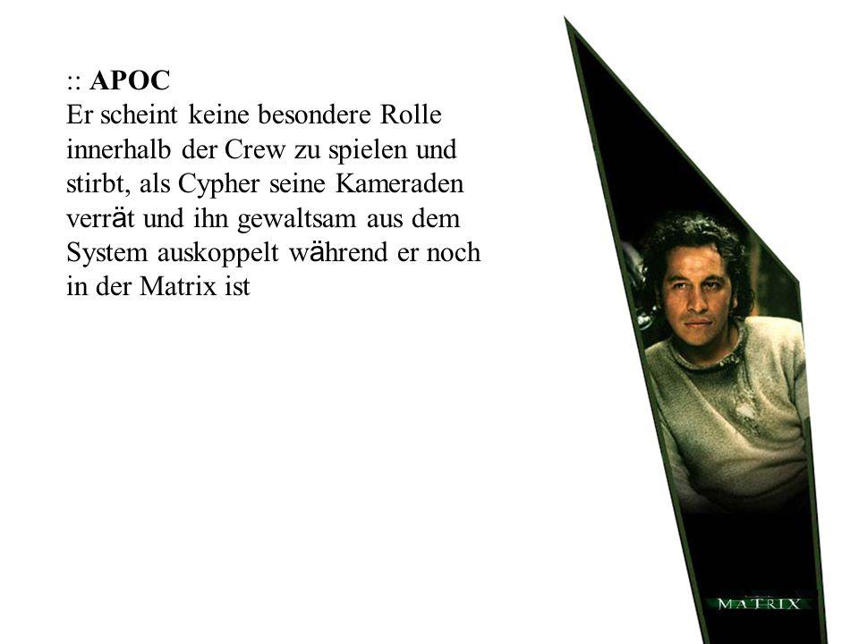 :: APOC Er scheint keine besondere Rolle innerhalb der Crew zu spielen und stirbt, als Cypher seine Kameraden verrät und ihn gewaltsam aus dem System auskoppelt während er noch in der Matrix ist