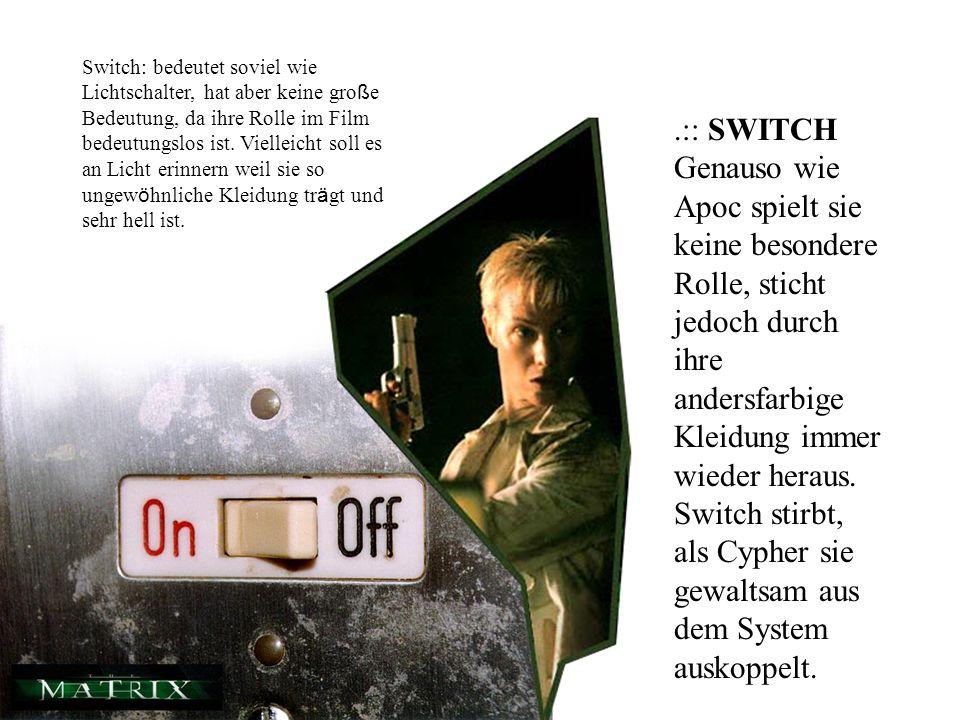 Switch: bedeutet soviel wie Lichtschalter, hat aber keine große Bedeutung, da ihre Rolle im Film bedeutungslos ist. Vielleicht soll es an Licht erinnern weil sie so ungewöhnliche Kleidung trägt und sehr hell ist.