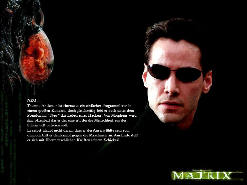 NEO ::.. Thomas Anderson ist einerseits ein einfacher Programmierer in einem großen Konzern, doch gleichzeitig lebt er auch unter dem Pseudonym Neo das Leben eines Hackers. Von Morpheus wird ihm offenbart das er der eine ist, der die Menschheit aus der Scheinwelt befreien soll.