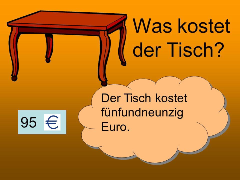 Was kostet der Tisch Der Tisch kostet fünfundneunzig Euro. 95