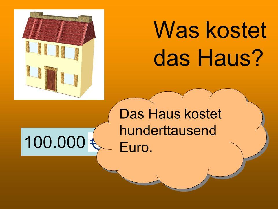 Was kostet das Haus Das Haus kostet hunderttausend Euro. 100.000