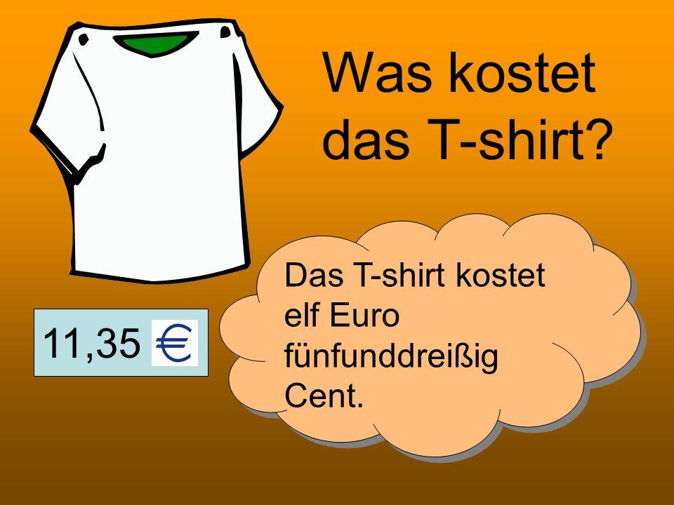 Was kostet das T-shirt Das T-shirt kostet elf Euro fünfunddreißig Cent. 11,35