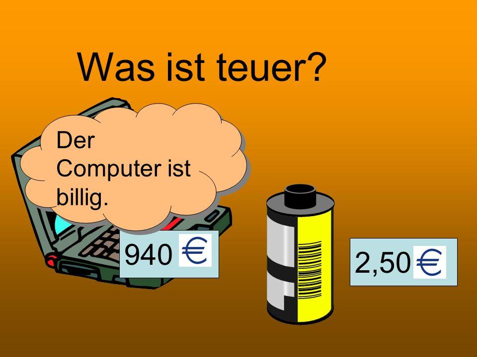 Was ist teuer Der Computer ist billig. 940 2,50