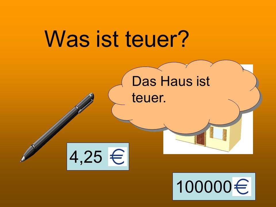 Was ist teuer Das Haus ist teuer. 4,25 100000