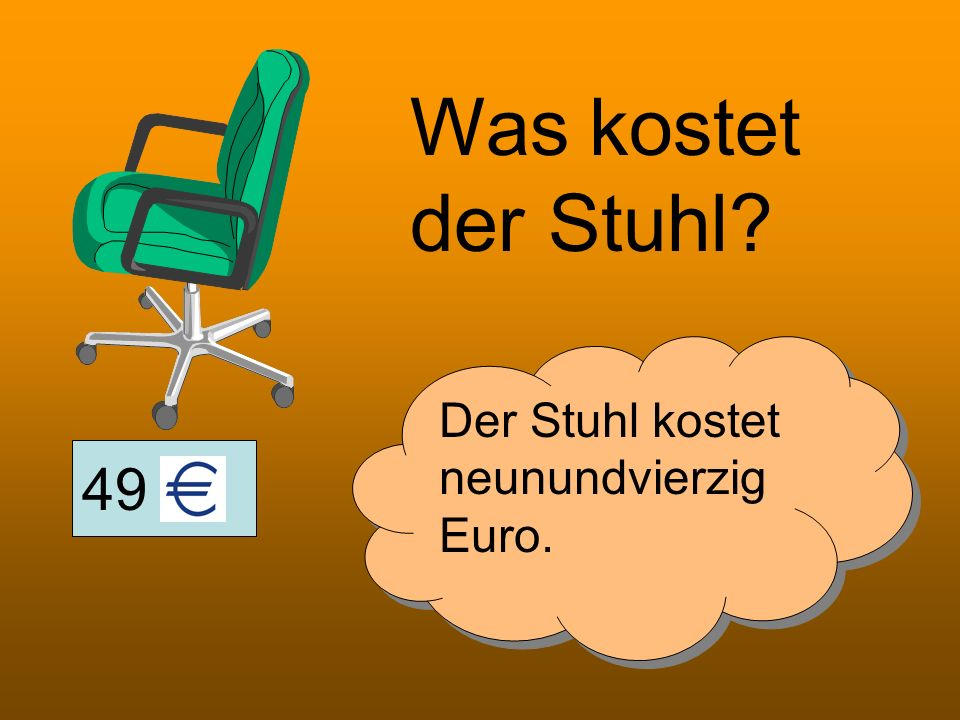 Was kostet der Stuhl Der Stuhl kostet neunundvierzig Euro. 49