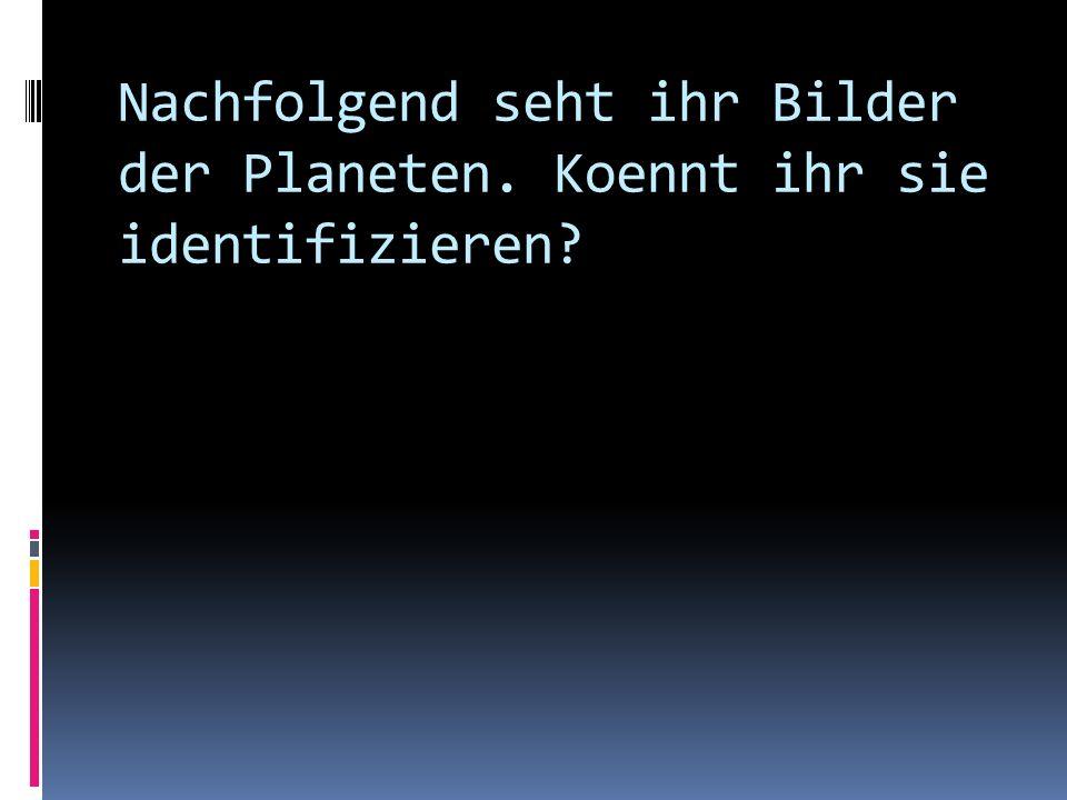 Nachfolgend seht ihr Bilder der Planeten. Koennt ihr sie identifizieren