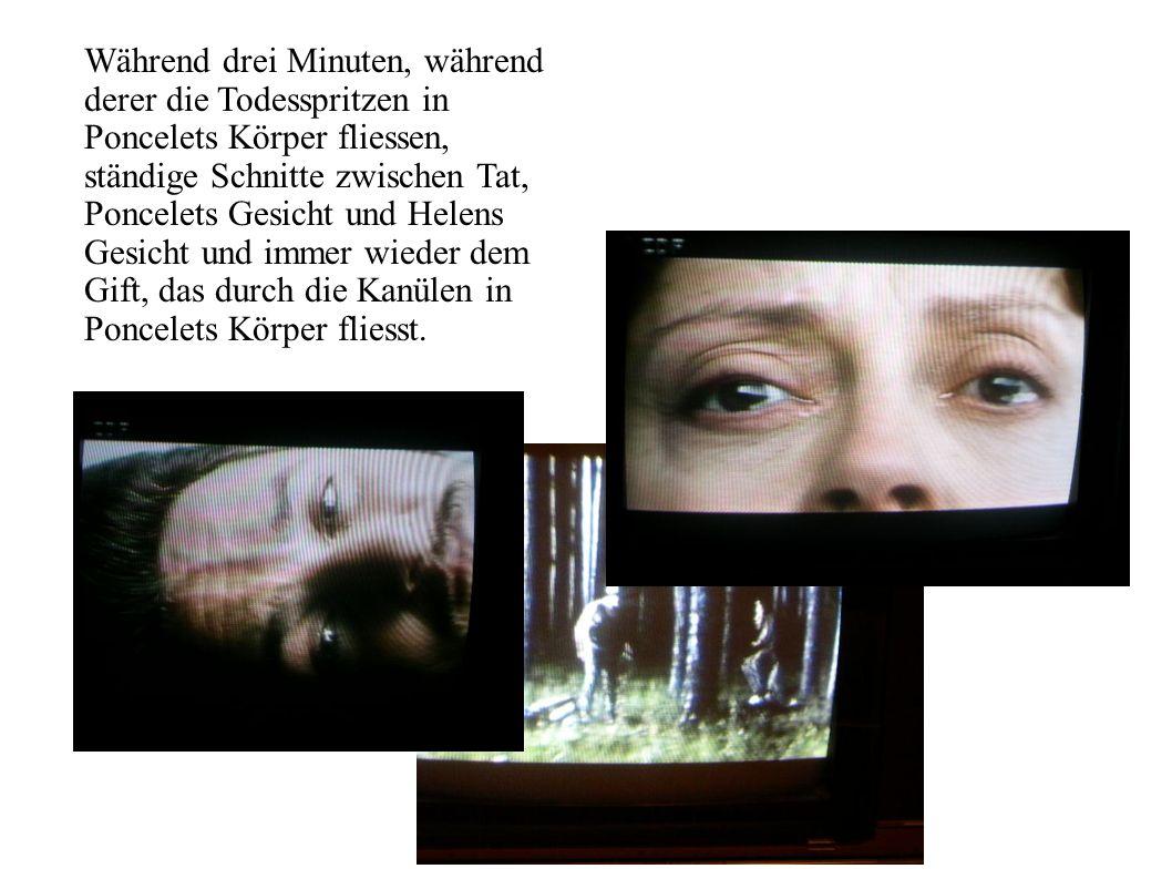 Während drei Minuten, während derer die Todesspritzen in Poncelets Körper fliessen, ständige Schnitte zwischen Tat, Poncelets Gesicht und Helens Gesicht und immer wieder dem Gift, das durch die Kanülen in Poncelets Körper fliesst.