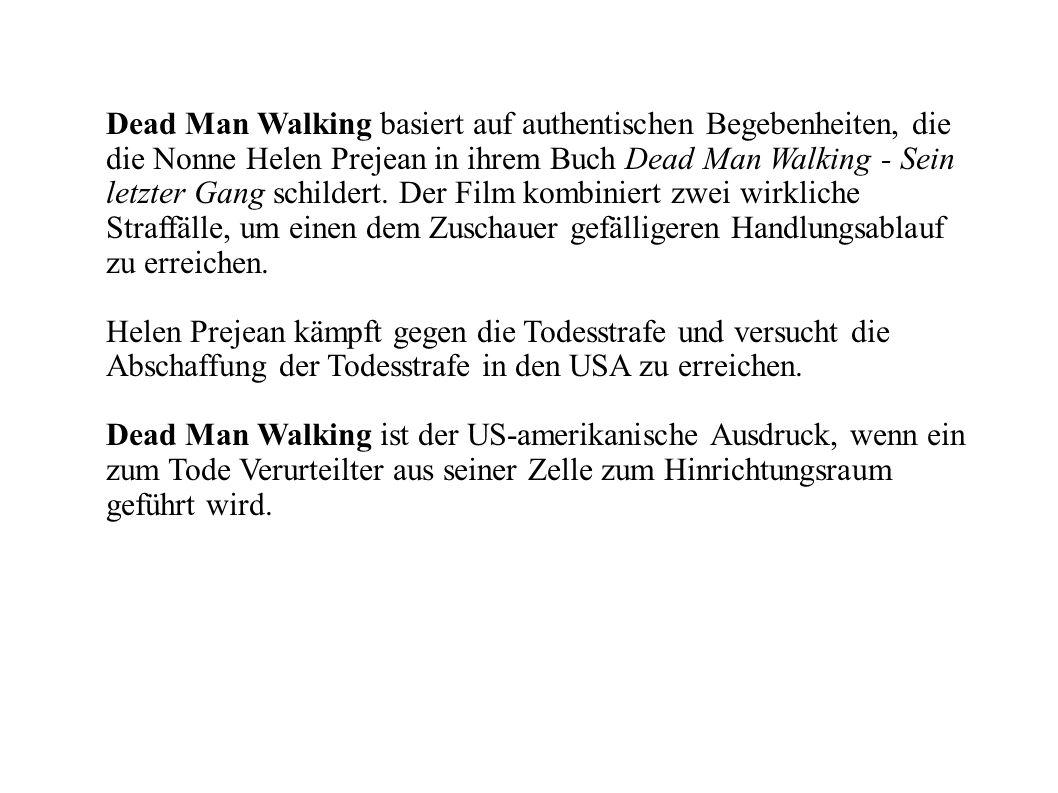 Dead Man Walking basiert auf authentischen Begebenheiten, die die Nonne Helen Prejean in ihrem Buch Dead Man Walking - Sein letzter Gang schildert. Der Film kombiniert zwei wirkliche Straffälle, um einen dem Zuschauer gefälligeren Handlungsablauf zu erreichen.