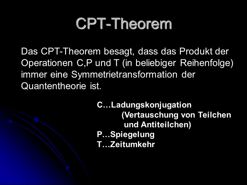 CPT-Theorem Das CPT-Theorem besagt, dass das Produkt der