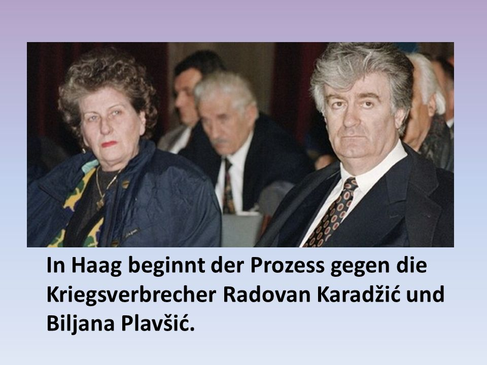 In Haag beginnt der Prozess gegen die Kriegsverbrecher Radovan Karadžić und Biljana Plavšić.