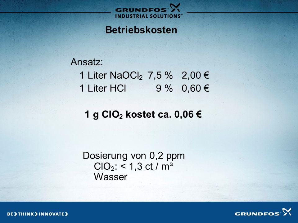 Betriebskosten Ansatz: 1 Liter NaOCl2 7,5 % 2,00 € 1 Liter HCl 9 % 0,60 € 1 g ClO2 kostet ca. 0,06 €