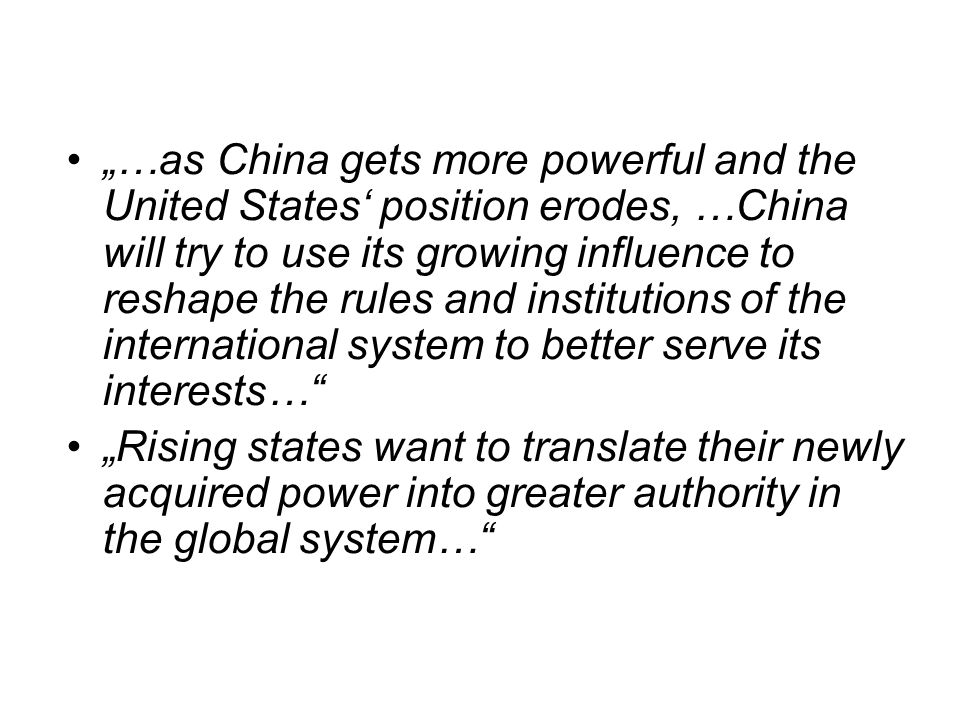 """…as China gets more powerful and the United States' position erodes, …China will try to use its growing influence to reshape the rules and institutions of the international system to better serve its interests…"